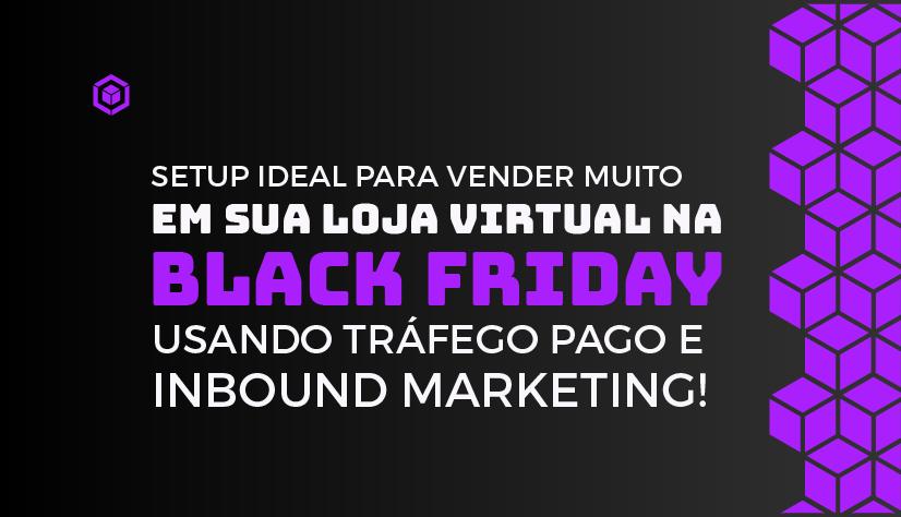 Setup ideal para vender muito em sua loja virtual na Black Friday usando tráfego pago e Inbound Marketing!